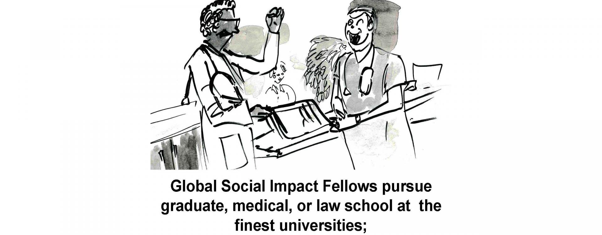 Global Social Impact Fellows pursue graduate, medical, or law school at the finest universities;
