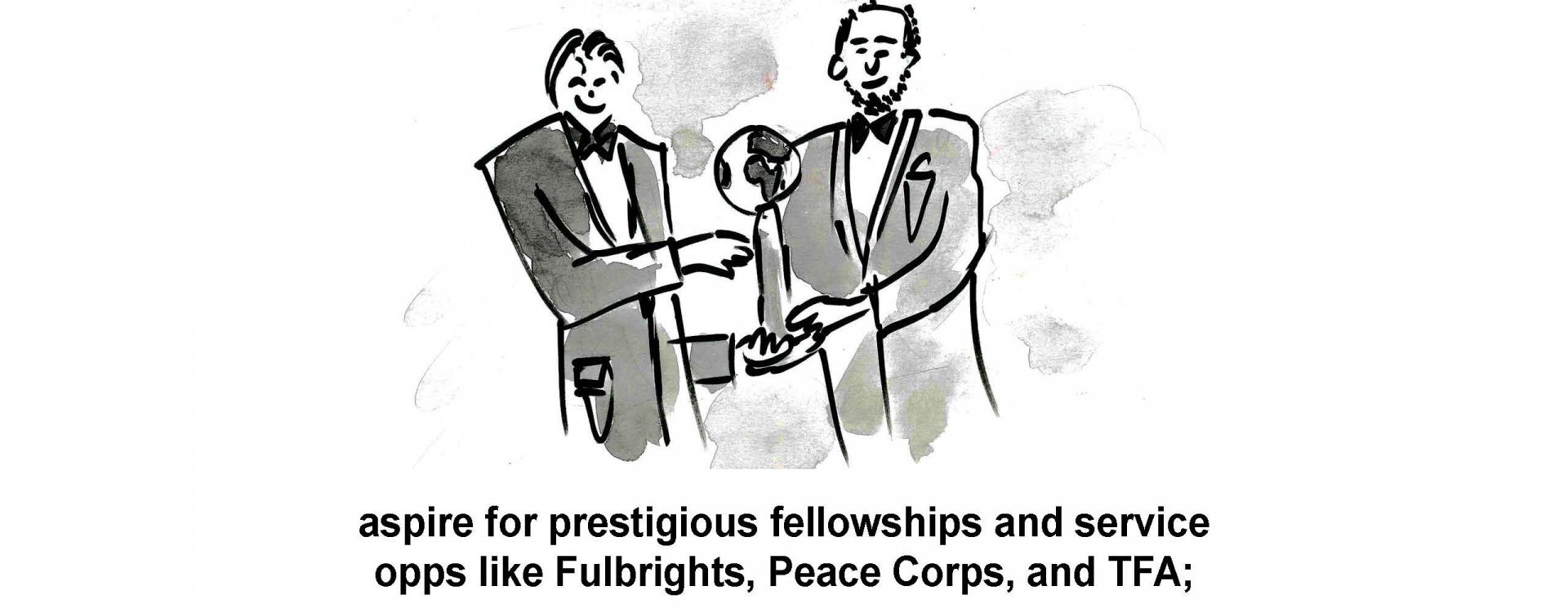 aspire for prestigious fellowships and service opps like Fulbrights, Peace Corps, and TFA;