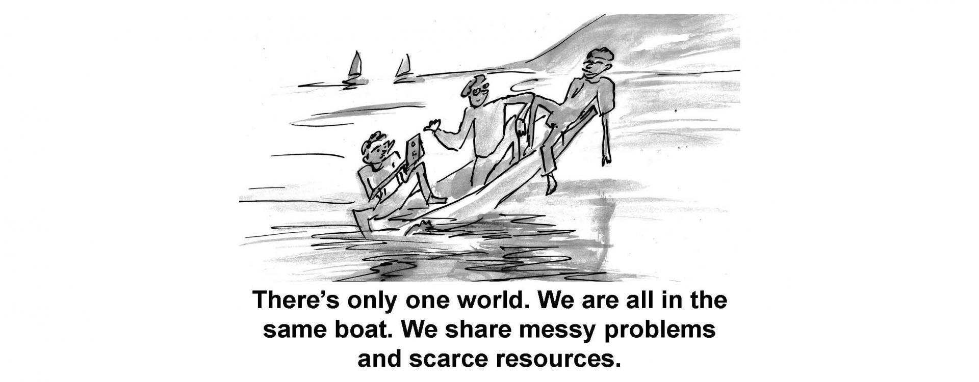 There is only one world. We are all in the same boat. We share messy problems and scarce resources.