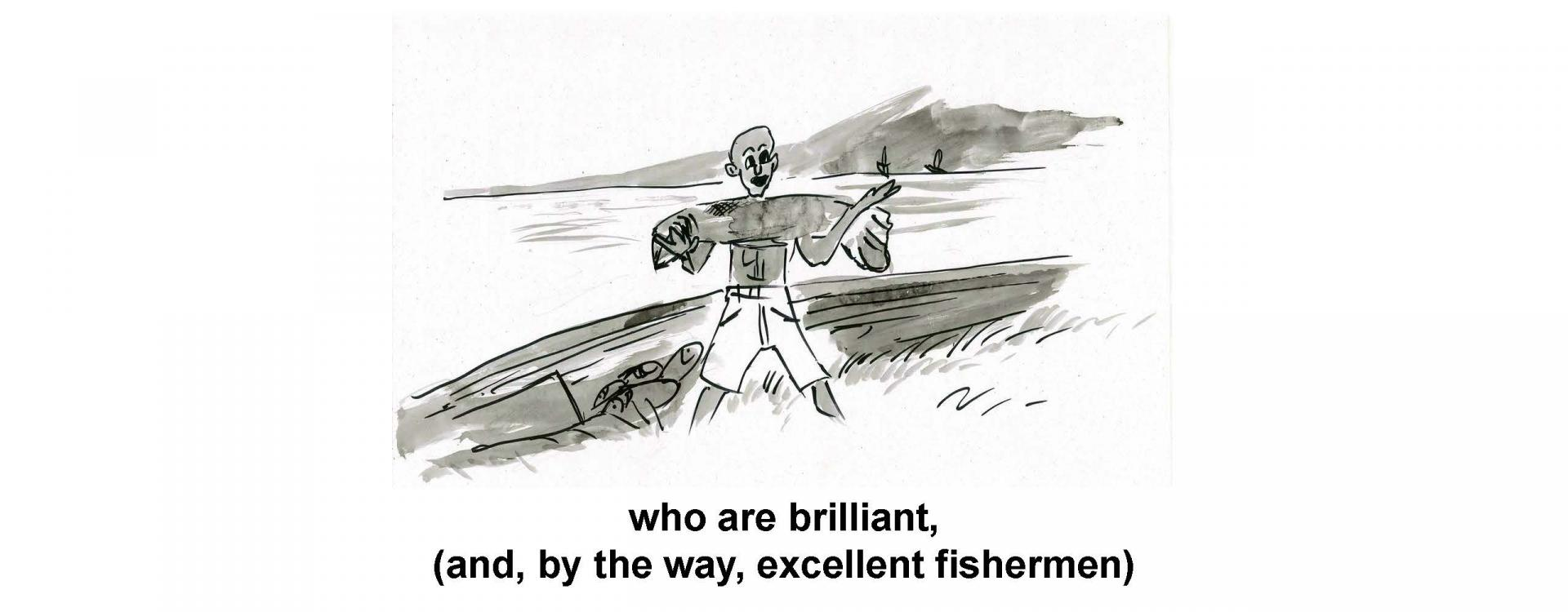 who are brilliant, and, by the way, excellent fishermen)